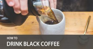 How to Drink Black Coffee and Learning to Like it