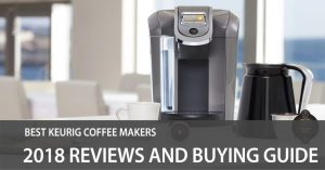 Best Keurig Coffee Makers (2018) Reviews and Buying Guide